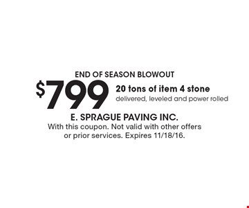 End of season blowout. $799 20 tons of item 4 stone delivered, leveled and power rolled. With this coupon. Not valid with other offers or prior services. Expires 11/18/16.