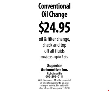 $24.95 ConventionalOil Change oil & filter change, check and top off all fluids most cars • up to 5 qts.. With this coupon. Must be presented at time of service write-up. One offer per vehicle. Not valid with other offers. Offer expires 11-3-16.