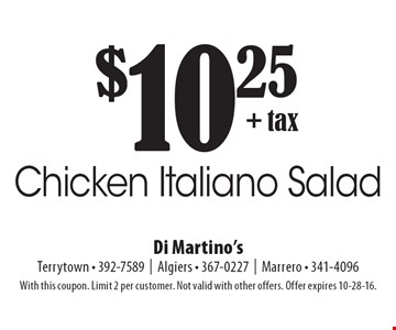 $10.25 + tax Chicken Italiano Salad. With this coupon. Limit 2 per customer. Not valid with other offers. Offer expires 10-28-16.