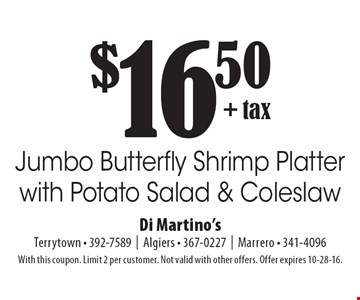 $16.50 + tax Jumbo Butterfly Shrimp Platter with Potato Salad & Coleslaw. With this coupon. Limit 2 per customer. Not valid with other offers. Offer expires 10-28-16.
