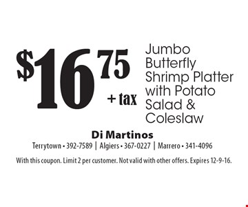 $16.75 + tax Jumbo Butterfly Shrimp Platter with Potato Salad & Coleslaw. With this coupon. Limit 2 per customer. Not valid with other offers. Expires 12-9-16.
