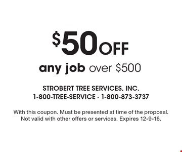 $50 Off any job over $500. With this coupon. Must be presented at time of the proposal. Not valid with other offers or services. Expires 12-9-16.
