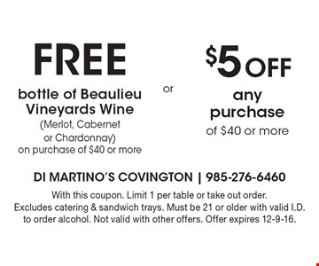 Free bottle of Beaulieu Vineyards Wine (Merlot, Cabernet or Chardonnay) on purchase of $40 or more. $5 Off any purchase of $40 or more. With this coupon. Limit 1 per table or take out order. Excludes catering & sandwich trays. Must be 21 or older with valid I.D. to order alcohol. Not valid with other offers. Offer expires 12-9-16.