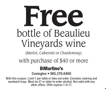 Free bottle of Beaulieu Vineyards wine (Merlot, Cabernet or Chardonnay) with purchase of $40 or more. With this coupon. Limit 1 per table or take out order. Excludes catering and sandwich trays. Must be 21 or older to order alcohol. Not valid with any other offers. Offer expires 1-6-17.