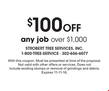 $100 Off any job over $1,000. With this coupon. Must be presented at time of the proposal. Not valid with other offers or services. Does notinclude existing stumps or removal of grindings and debris. Expires 11-11-16.