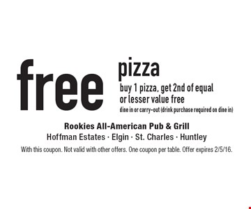 Free pizza buy 1 pizza, get 2nd of equal or lesser value free. Dine in or carry-out (drink purchase required on dine in). With this coupon. Not valid with other offers. One coupon per table. Offer expires 2/5/16.