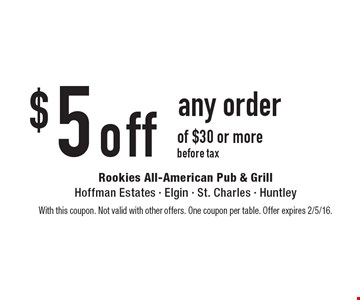 $5 off any order of $30 or more before tax. With this coupon. Not valid with other offers. One coupon per table. Offer expires 2/5/16.