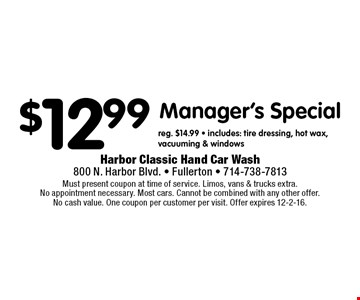 $12.99 Manager's Special reg. $14.99 - includes: tire dressing, hot wax,vacuuming & windows. Must present coupon at time of service. Limos, vans & trucks extra. No appointment necessary. Most cars. Cannot be combined with any other offer. No cash value. One coupon per customer per visit. Offer expires 12-2-16.