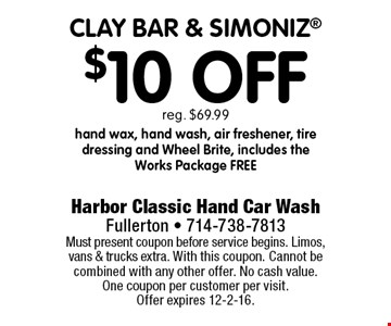 $10 Off clay bar & simoniz reg. $69.99hand wax, hand wash, air freshener, tire dressing and Wheel Brite, includes the Works Package free. Must present coupon before service begins. Limos, vans & trucks extra. With this coupon. Cannot be combined with any other offer. No cash value. One coupon per customer per visit.Offer expires 12-2-16.