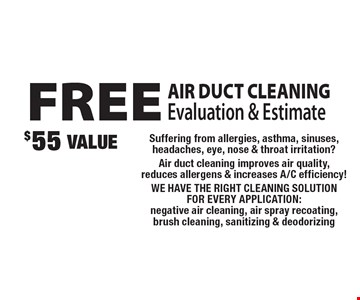 FREE AIR DUCT CLEANING Evaluation & Estimate. $55 VALUE. Suffering from allergies, asthma, sinuses, headaches, eye, nose & throat irritation? Air duct cleaning improves air quality, reduces allergens & increases A/C efficiency! WE HAVE THE RIGHT CLEANING SOLUTION FOR EVERY APPLICATION: negative air cleaning, air spray recoating, brush cleaning, sanitizing & deodorizing