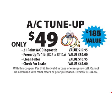 ONLY $49 A/C TUNE-UP. $185 VALUE - 21 Point A/C Diagnostic VALUE $19.95 - Freon Up To 1lb. (R22 or R410a) VALUE $89.00 - Clean FilterVALUE $10.95 - Check For Leaks VALUE $65.00. With this coupon. Per Unit. Not valid in case of emergency call. Cannot be combined with other offers or prior purchases. Expires 10-28-16.