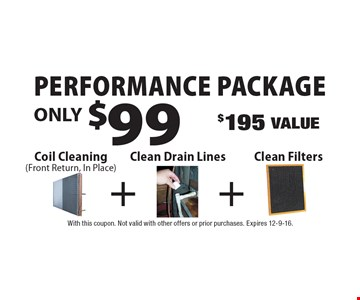 Performance package! Only $99 Coil Cleaning (Front Return, In Place) $195 Value. With this coupon. Not valid with other offers or prior purchases. Expires 12-9-16.