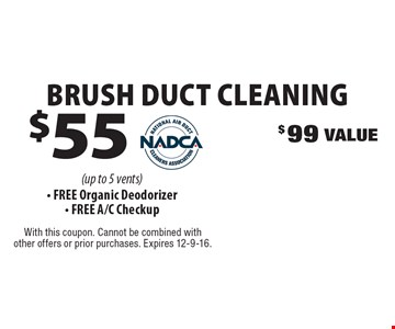 $55 Brush Duct Cleaning. $99 Value (up to 5 vents) - Free Organic Deodorizer - Free A/C Checkup. With this coupon. Cannot be combined with other offers or prior purchases. Expires 12-9-16.