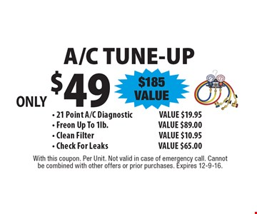 Only $49 A/C Tune-Up ($185 Value) - 21 Point A/C Diagnostic Value $19.95. Freon Up To 1lb. Value $89.00. Clean Filter Value $10.95. Check For Leaks Value $65.00. With this coupon. Per Unit. Not valid in case of emergency call. Cannot be combined with other offers or prior purchases. Expires 12-9-16.