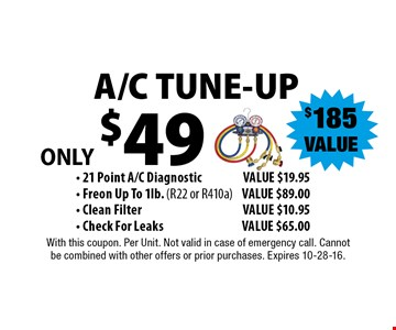 $185 VALUEONLY $49 A/C TUNE-UP - 21 Point A/C DiagnosticVALUE $19.95 - Freon Up To 1lb. (R22 or R410a)VALUE $89.00 - Clean FilterVALUE $10.95 - Check For LeaksVALUE $65.00 . With this coupon. Per Unit. Not valid in case of emergency call. Cannot be combined with other offers or prior purchases. Expires 10-28-16.