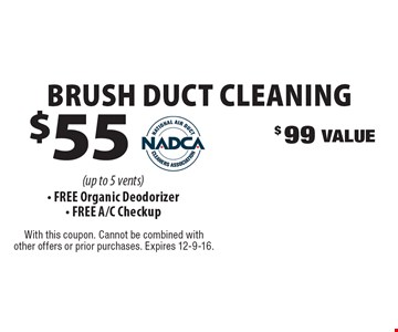 $55 Brush Duct Cleaning. $99 Value (up to 5 vents). Free Organic Deodorizer, Free A/C Checkup. With this coupon. Cannot be combined with other offers or prior purchases. Expires 12-9-16.