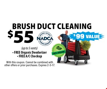 $55 BRUSH DUCT CLEANING (up to 5 vents) - FREE Organic Deodorizer- FREE A/C Checkup. With this coupon. Cannot be combined with other offers or prior purchases. Expires 2-3-17.