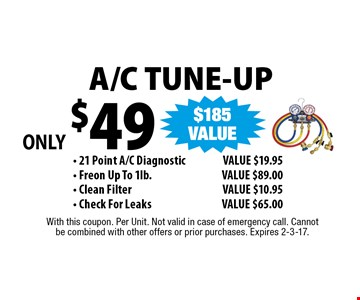 ONLY $49 A/C TUNE-UP - 21 Point A/C Diagnostic. VALUE $19.95 - Freon Up To 1lb. VALUE $89.00 - Clean Filter. VALUE $10.95 - Check For LeaksVALUE $65.00 . With this coupon. Per Unit. Not valid in case of emergency call. Cannot be combined with other offers or prior purchases. Expires 2-3-17.