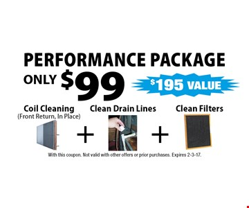 Performance package ONLY $99 Coil Cleaning (Front Return, In Place). With this coupon. Not valid with other offers or prior purchases. Expires 2-3-17.