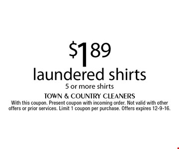 $1.89 laundered shirts 5 or more shirts. With this coupon. Present coupon with incoming order. Not valid with other offers or prior services. Limit 1 coupon per purchase. Offers expires 12-9-16.