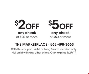 $5 OFF any check of $50 or more OR $2 OFF any check of $20 or more. With this coupon. Valid at Long Beach location only. Not valid with any other offers. Offer expires 1/27/17.