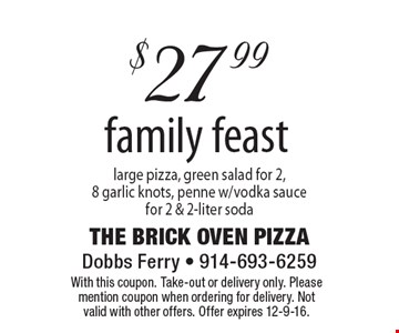 $27.99 family feast – large pizza, green salad for 2, 8 garlic knots, penne w/vodka sauce for 2 & 2-liter soda. With this coupon. Take-out or delivery only. Please mention coupon when ordering for delivery. Not valid with other offers. Offer expires 12-9-16.