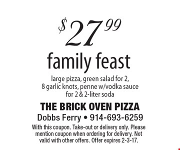 $27.99 family feast large pizza, green salad for 2,8 garlic knots, penne w/vodka saucefor 2 & 2-liter soda. With this coupon. Take-out or delivery only. Please mention coupon when ordering for delivery. Not valid with other offers. Offer expires 2-3-17.