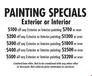 PAINTING SPECIALS. $100 off any Exterior or Interior painting $700 or over. $200 off any Exterior or Interior painting $1200 or over. $300 off any Exterior or Interior painting $1800 or over. $400 off any Exterior or Interior painting $2500 or over. $500 off any Exterior or Interior painting $3200 or over. Limited time offer. Not to be combined with any other offer or discount. Not valid on prior estimates or services.