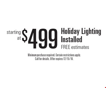 $499 Holiday Lighting Installed FREE estimates. Minimum purchase required. Certain restrictions apply. Call for details. Offer expires 12/15/16.