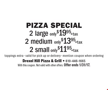 Pizza Special only $11.95 + tax 2 small. only $13.95 + tax 2 medium. only $19.95 + tax 2 large. toppings extra - valid for pick up or delivery - mention coupon when ordering. With this coupon. Not valid with other offers. Offer ends 1/31/17.