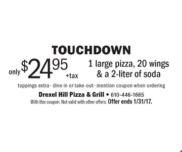 touchdown only $24.95 + tax 1 large pizza, 20 wings & a 2-liter of soda toppings extra - dine in or take-out - mention coupon when ordering. With this coupon. Not valid with other offers. Offer ends 1/31/17.