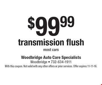 $99.99 transmission flush. Most cars. With this coupon. Not valid with any other offers or prior services. Offer expires 11-11-16.