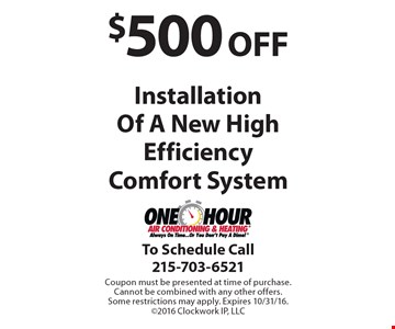 $500 off installation of a new high efficiency comfort system. Coupon must be presented at time of purchase. Cannot be combined with any other offers. Some restrictions may apply. Expires 10/31/16. ©2016 Clockwork IP, LLC