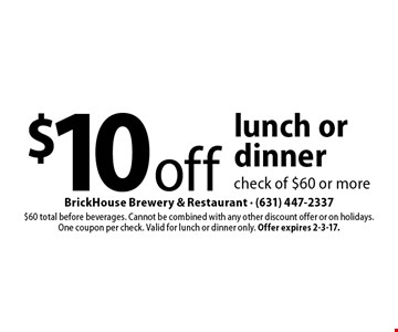 $10 off lunch or dinner check of $60 or more. $60 total before beverages. Cannot be combined with any other discount offer or on holidays.One coupon per check. Valid for lunch or dinner only. Offer expires 2-3-17.