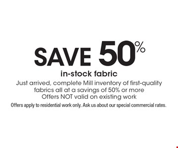 Save 50% in-stock fabric. Just arrived, complete Mill inventory of first-quality fabrics all at a savings of 50% or more. Offers NOT valid on existing work. Offers apply to residential work only. Ask us about our special commercial rates. Coupons not valid with work in process or other offers. Present coupon at the time of consultation. Offer expires 12-16-16.
