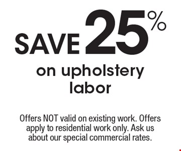 Save 25% on upholstery labor. Offers NOT valid on existing work. Offers apply to residential work only. Ask us about our special commercial rates. Coupons not valid with work in process or other offers. Present coupon at the time of consultation. Offer expires 12-16-16.