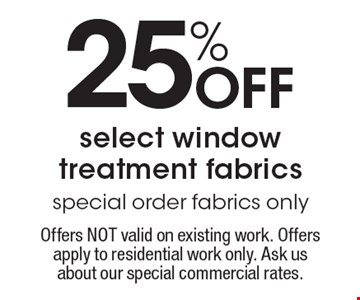 25% off select window treatment fabrics. Special order fabrics only. Offers NOT valid on existing work. Offers apply to residential work only. Ask us about our special commercial rates. Coupons not valid with work in process or other offers. Present coupon at the time of consultation. Offer expires 12-16-16.