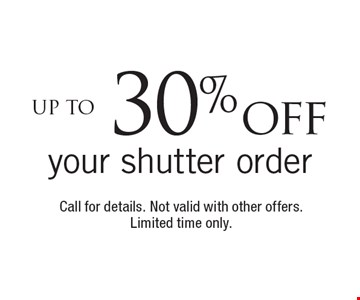 Up to 30% off your shutter order. Call for details. Not valid with other offers. Limited time only.