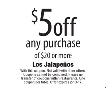 $5 off any purchase of $20 or more. With this coupon. Not valid with other offers. Coupons cannot be combined. Please no transfer of coupons within restaurants. One coupon per table. Offer expires 2-10-17.
