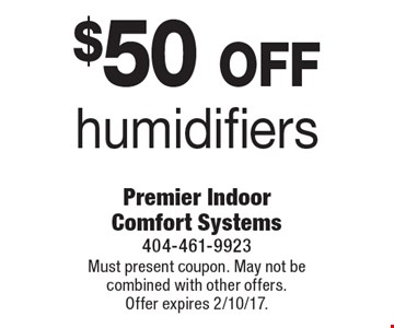 $50 off humidifiers. Must present coupon. May not be combined with other offers. Offer expires 2/10/17.