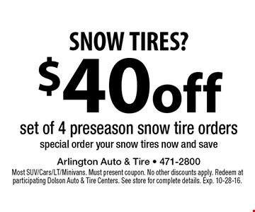 SNOW TIRES? $40 off set of 4 preseason snow tire orders special order your snow tires now and save. Most SUV/Cars/LT/Minivans. Must present coupon. No other discounts apply. Redeem at participating Dolson Auto & Tire Centers. See store for complete details. Exp. 10-28-16.