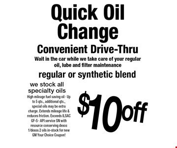 Quick Oil Change Convenient Drive-Thru Wait in the car while we take care of your regular oil, lube and filter maintenance $10 off regular or synthetic blend we stock all specialty oils. 10-28-16. High mileage fuel saving oil • Up to 5 qts., additional qts., special oils may be extra charge. Extends mileage life & reduces friction. Exceeds ILSAC GF-5 • API service SN with resource conserving dexos1/dexos 2 oils in-stock for new GM Your Choice Coupon!