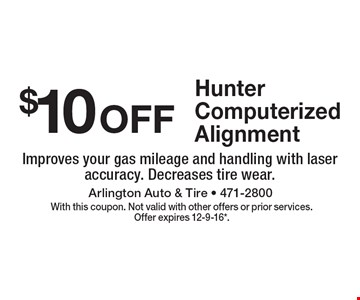 $10 off Hunter Computerized Alignment. Improves your gas mileage and handling with laser accuracy. Decreases tire wear. With this coupon. Not valid with other offers or prior services. Offer expires 12-9-16*.