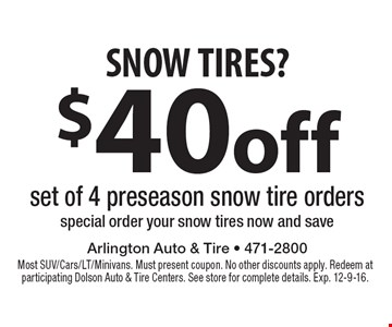 SNOW TIRES? $40 off set of 4 preseason snow tire orders. Special order your snow tires now and save. Most SUV/Cars/LT/Minivans. Must present coupon. No other discounts apply. Redeem at participating Dolson Auto & Tire Centers. See store for complete details. Exp. 12-9-16.