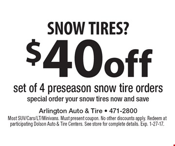 SNOW TIRES? $40 off set of 4 preseason snow tire orders. Special order your snow tires now and save. Most SUV/Cars/LT/Minivans. Must present coupon. No other discounts apply. Redeem at participating Dolson Auto & Tire Centers. See store for complete details. Exp. 1-27-17.