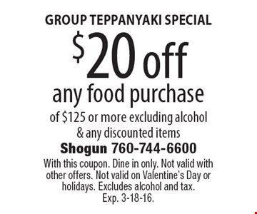 GROUP TEPPANYAKI SPECIAL $20 off any food purchase of $125 or more excluding alcohol & any discounted items. With this coupon. Dine in only. Not valid with other offers. Not valid on Valentine's Day or holidays. Excludes alcohol and tax. Exp. 3-18-16.
