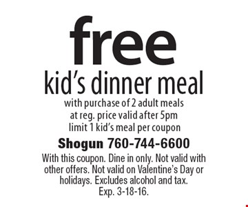 free kid's dinner meal with purchase of 2 adult meals at reg. price valid after 5pm limit 1 kid's meal per coupon. With this coupon. Dine in only. Not valid with other offers. Not valid on Valentine's Day or holidays. Excludes alcohol and tax. Exp. 3-18-16.