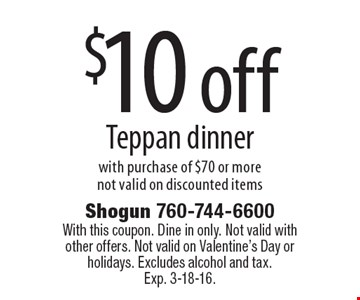$10 off Teppan dinner with purchase of $70 or morenot valid on discounted items. With this coupon. Dine in only. Not valid with other offers. Not valid on Valentine's Day or holidays. Excludes alcohol and tax. Exp. 3-18-16.