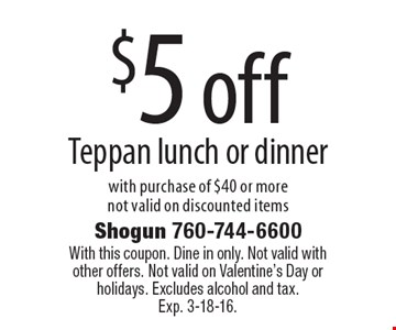 $5 off Teppan lunch or dinner with purchase of $40 or more not valid on discounted items. With this coupon. Dine in only. Not valid with other offers. Not valid on Valentine's Day or holidays. Excludes alcohol and tax. Exp. 3-18-16.