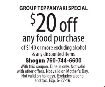 GROUP TEPPANYAKI SPECIAL $20 off any food purchase of $140 or more excluding alcohol & any discounted items. With this coupon. Dine in only. Not valid with other offers. Not valid on Mother's Day. Not valid on holidays. Excludes alcoholand tax. Exp. 5-27-16.